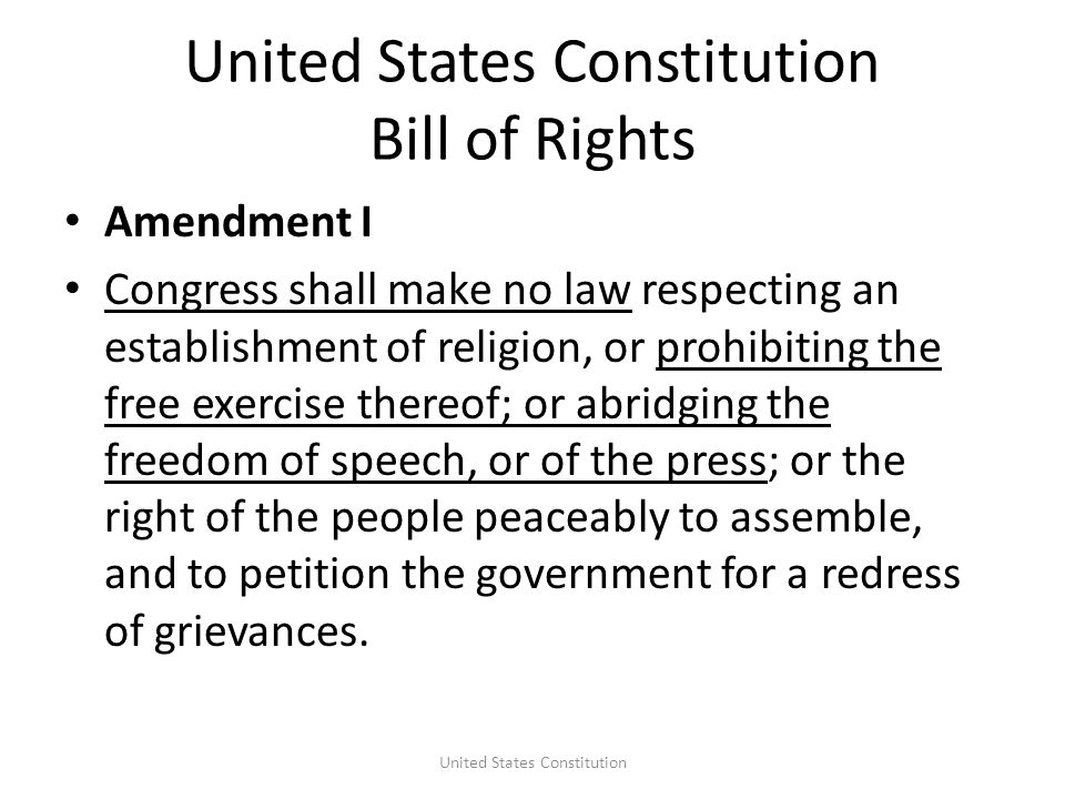 United States Constitution Bill of Rights Amendment I Congress shall make no law respecting an establishment of religion, or prohibiting the free exercise thereof; or abridging the freedom of speech, or of the press; or the right of the people peaceably to assemble, and to petition the government for a redress of grievances.