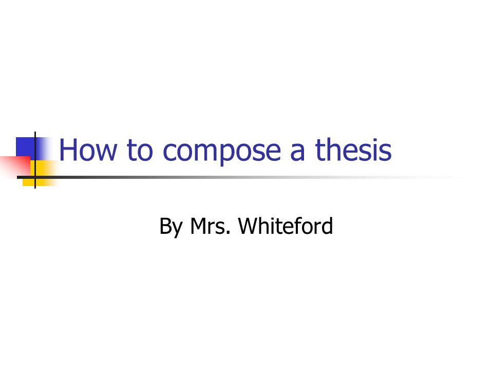 How to compose a thesis By Mrs. Whiteford