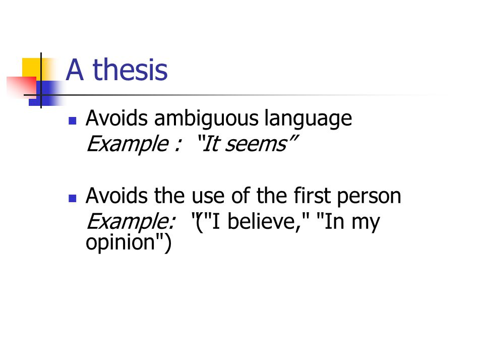 A thesis Avoids ambiguous language Example : It seems Avoids the use of the first person Example: ( I believe, In my opinion )