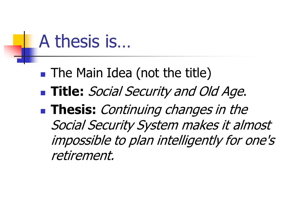A thesis is… The Main Idea (not the title) Title: Social Security and Old Age.