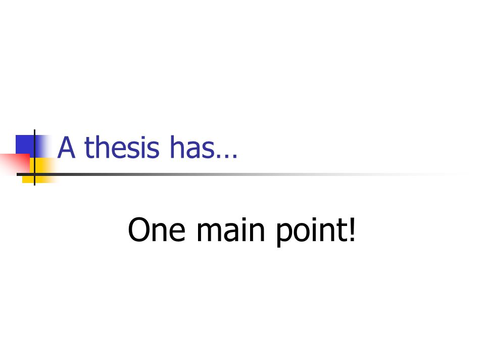 A thesis has… One main point!