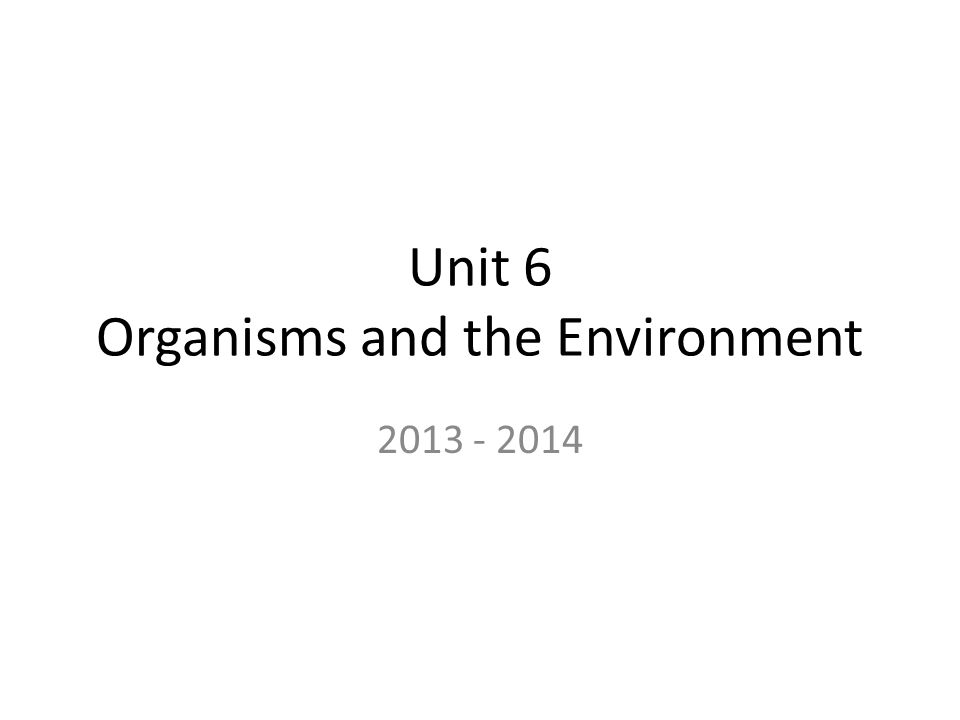 Unit 6 Organisms and the Environment 2013 - 2014