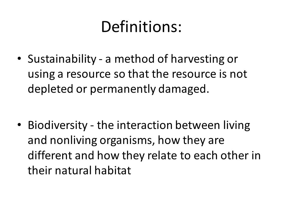 Definitions: Sustainability - a method of harvesting or using a resource so that the resource is not depleted or permanently damaged. Biodiversity - t