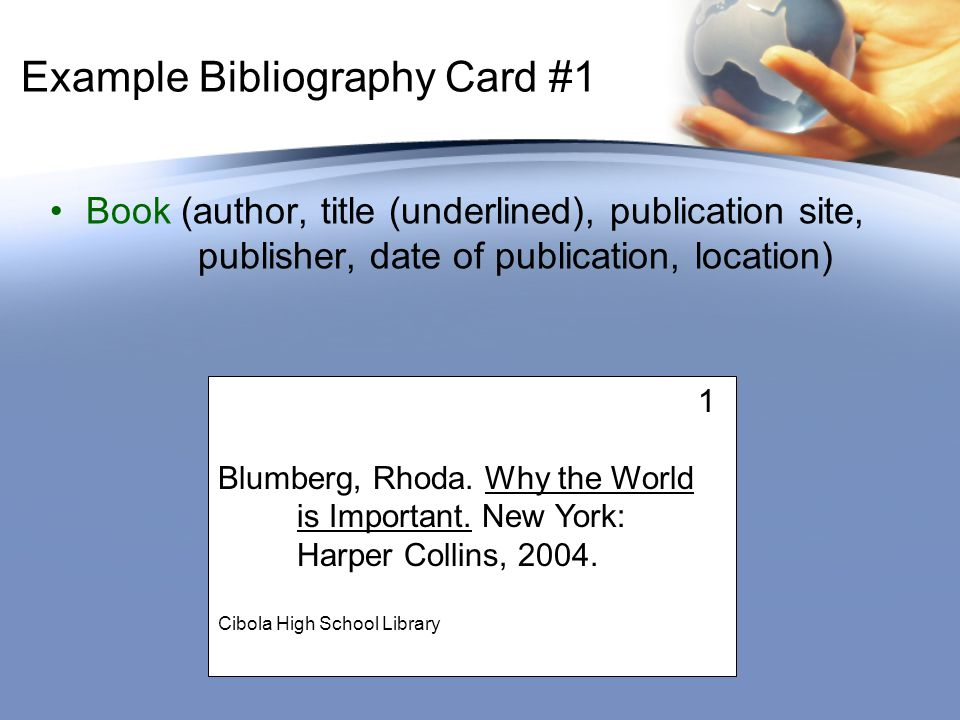 Example Bibliography Card #1 Book (author, title (underlined), publication site, publisher, date of publication, location) 1 Blumberg, Rhoda.