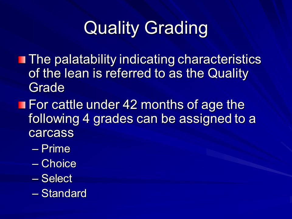 Quality Grading The palatability indicating characteristics of the lean is referred to as the Quality Grade For cattle under 42 months of age the following 4 grades can be assigned to a carcass –Prime –Choice –Select –Standard