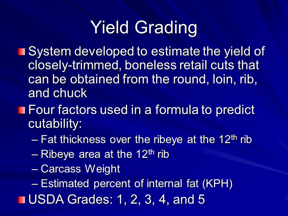 Yield Grading System developed to estimate the yield of closely-trimmed, boneless retail cuts that can be obtained from the round, loin, rib, and chuck Four factors used in a formula to predict cutability: –Fat thickness over the ribeye at the 12 th rib –Ribeye area at the 12 th rib –Carcass Weight –Estimated percent of internal fat (KPH) USDA Grades: 1, 2, 3, 4, and 5