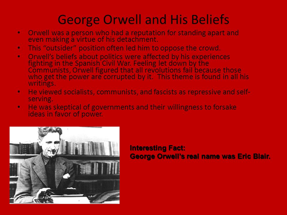 """George Orwell and His Beliefs Orwell was a person who had a reputation for standing apart and even making a virtue of his detachment. This """"outsider"""""""