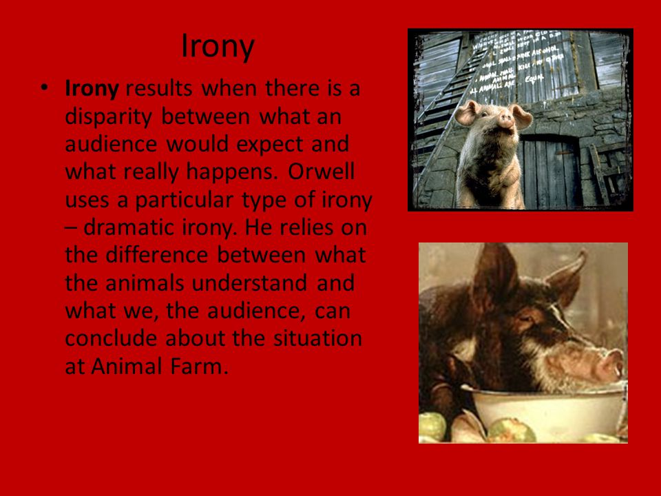 Irony Irony results when there is a disparity between what an audience would expect and what really happens. Orwell uses a particular type of irony –