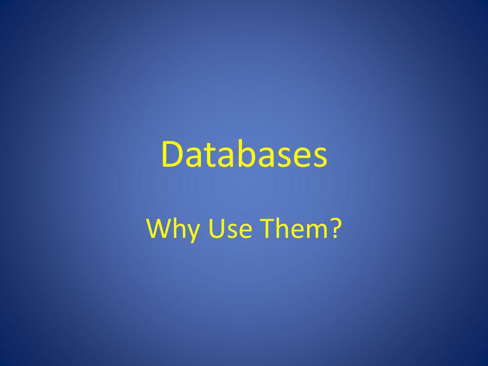 Databases Why Use Them?