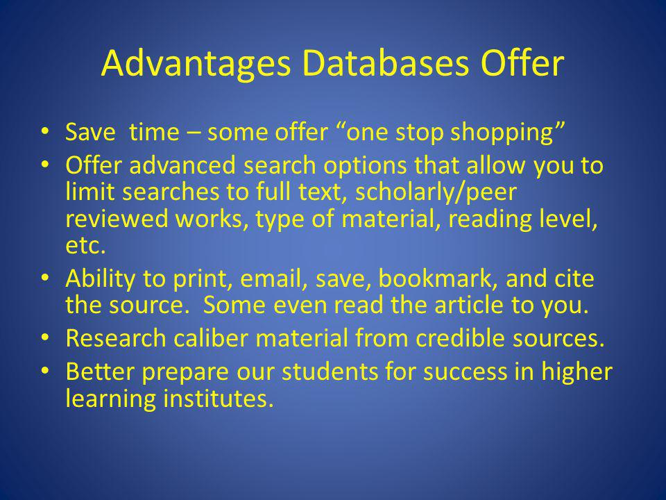 Advantages Databases Offer Save time – some offer one stop shopping Offer advanced search options that allow you to limit searches to full text, scholarly/peer reviewed works, type of material, reading level, etc.