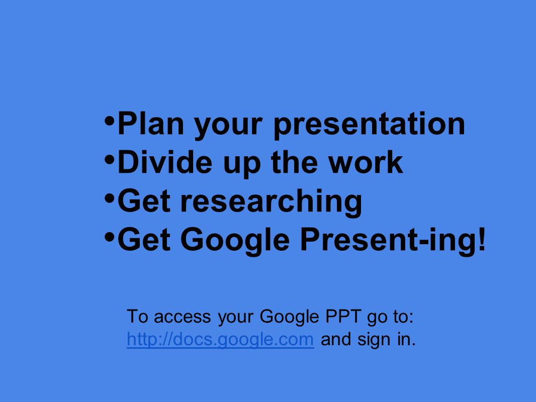Plan your presentation Divide up the work Get researching Get Google Present-ing.