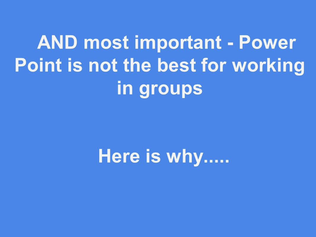 AND most important - Power Point is not the best for working in groups Here is why.....