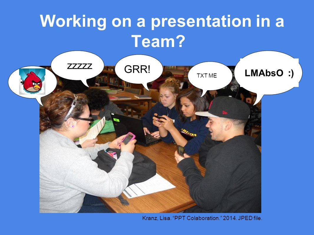 Working on a presentation in a Team. zzzzz GRR. LMAbsO :) TXT ME Kranz, Lisa.