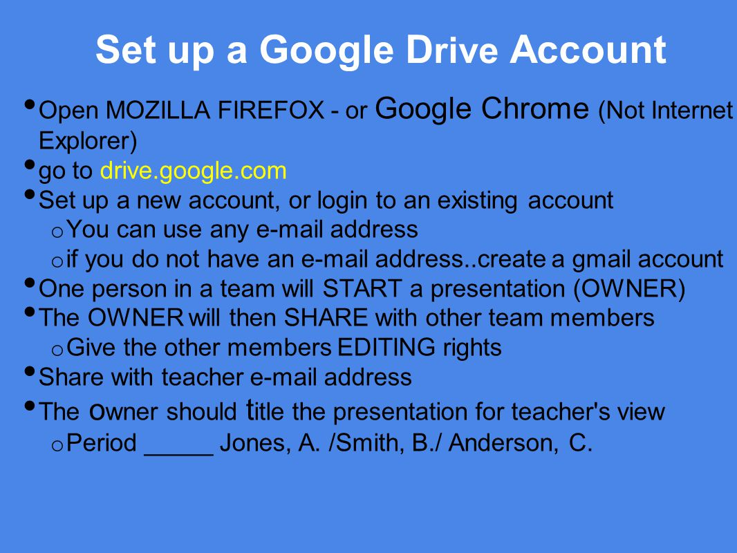 Set up a Google D rive Account Open MOZILLA FIREFOX - or Google Chrome (Not Internet Explorer) go to drive.google.com Set up a new account, or login to an existing account o You can use any e-mail address o if you do not have an e-mail address..create a gmail account One person in a team will START a presentation (OWNER) The OWNER will then SHARE with other team members o Give the other members EDITING rights Share with teacher e-mail address The o wner should t itle the presentation for teacher s view o Period _____ Jones, A.
