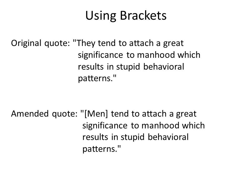 Using Brackets Original quote: They tend to attach a great significance to manhood which results in stupid behavioral patterns. Amended quote: [Men] tend to attach a great significance to manhood which results in stupid behavioral patterns.