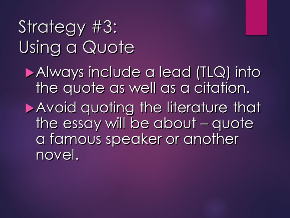Strategy #3: Using a Quote  Always include a lead (TLQ) into the quote as well as a citation.  Avoid quoting the literature that the essay will be a