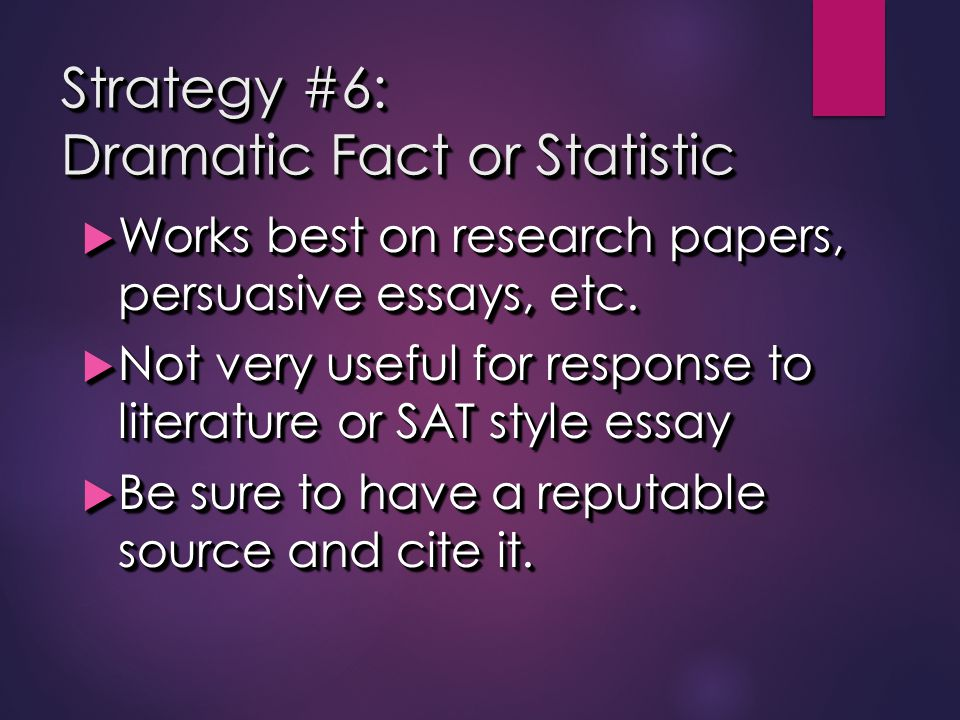 Strategy #6: Dramatic Fact or Statistic  Works best on research papers, persuasive essays, etc.  Not very useful for response to literature or SAT s