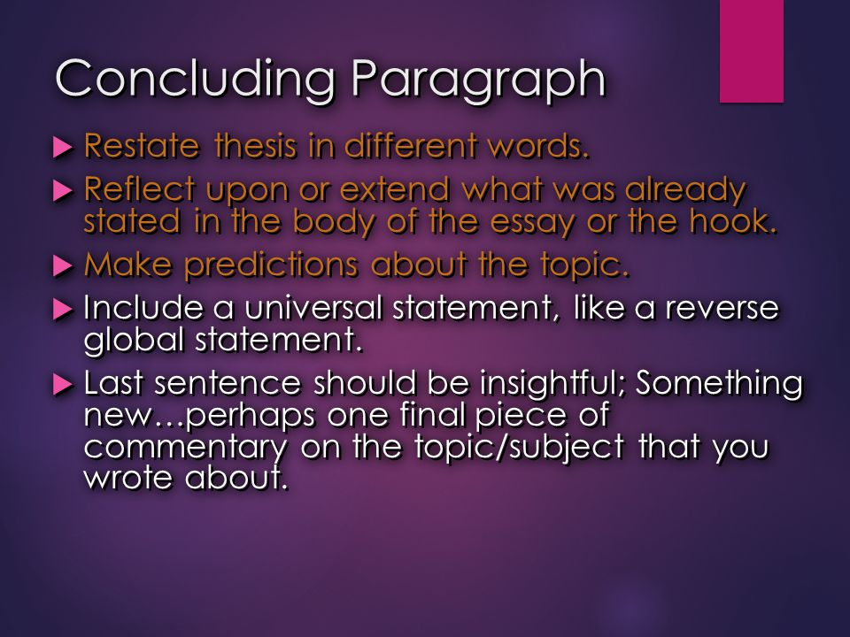 Concluding Paragraph  Restate thesis in different words.  Reflect upon or extend what was already stated in the body of the essay or the hook.  Mak