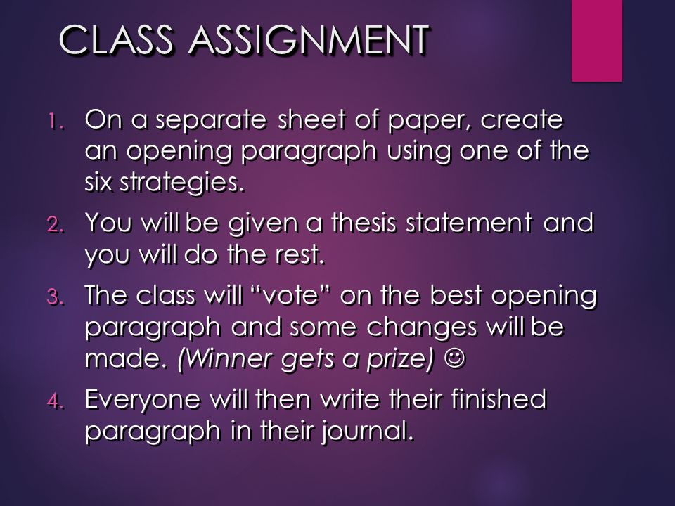 CLASS ASSIGNMENT 1. On a separate sheet of paper, create an opening paragraph using one of the six strategies. 2. You will be given a thesis statement