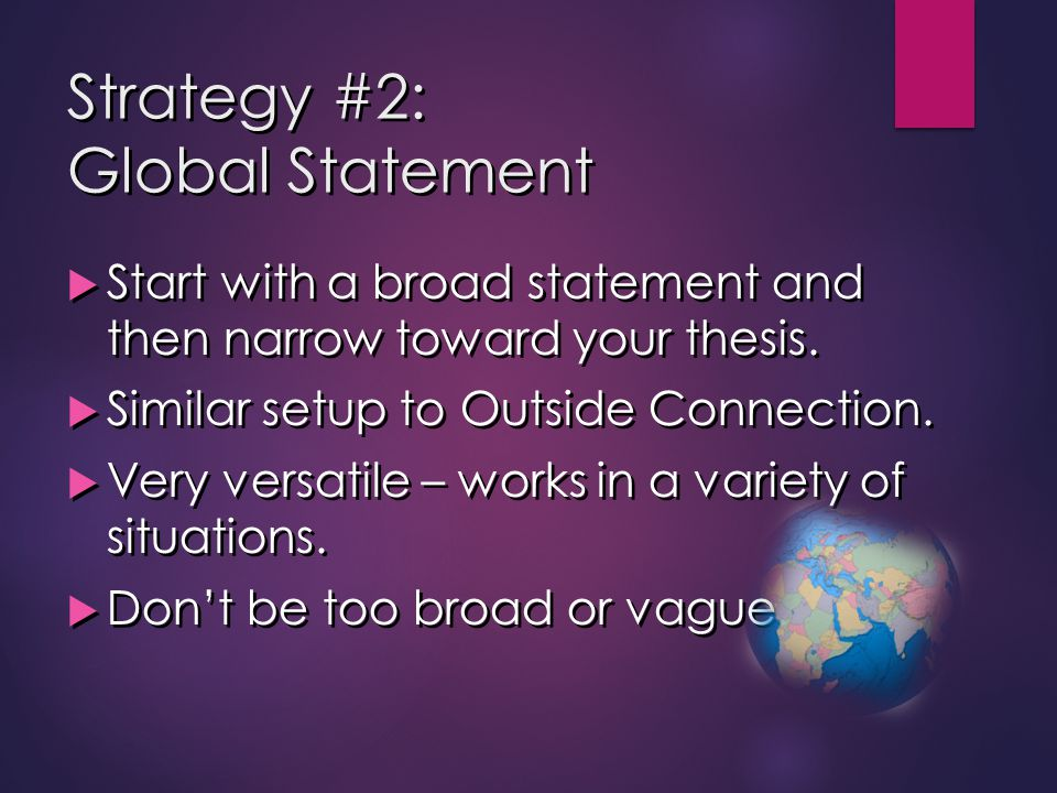 Strategy #2: Global Statement  Start with a broad statement and then narrow toward your thesis.  Similar setup to Outside Connection.  Very versati