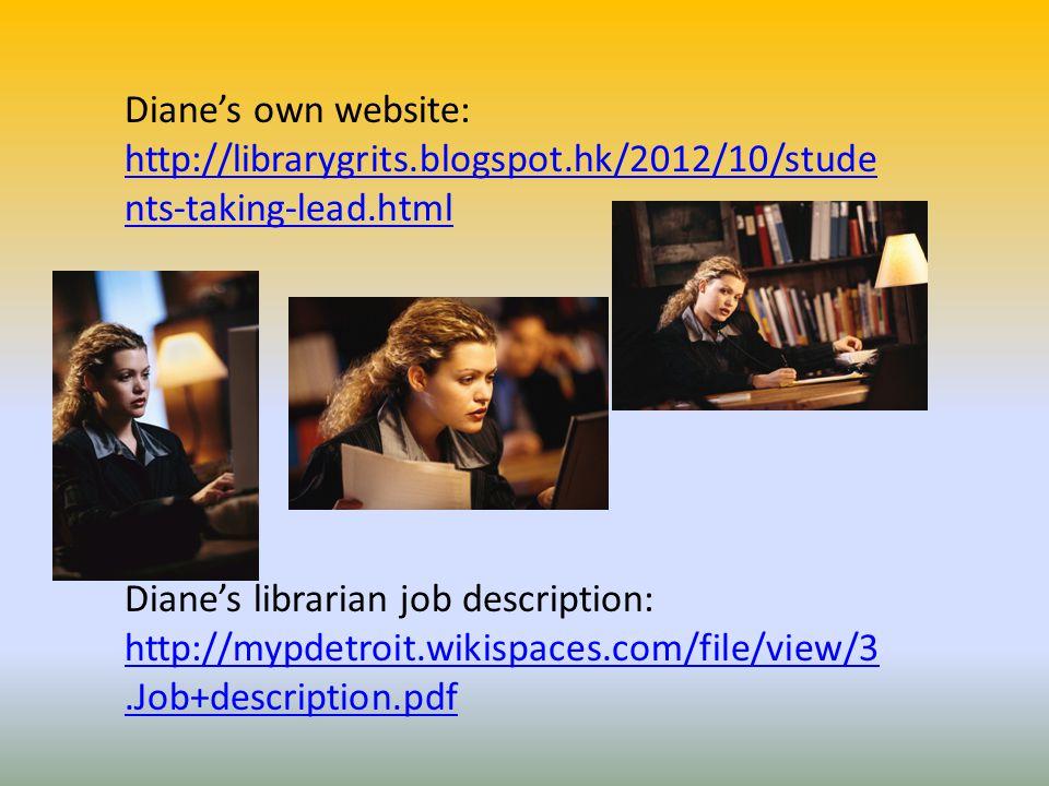 Diane's own website: http://librarygrits.blogspot.hk/2012/10/stude nts-taking-lead.html Diane's librarian job description: http://mypdetroit.wikispaces.com/file/view/3.Job+description.pdf