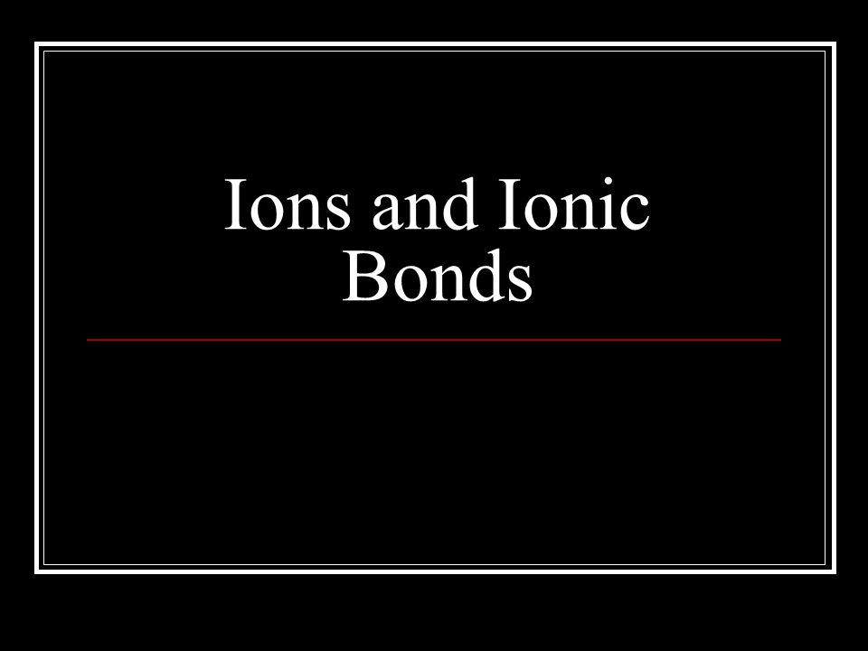 Ionic bonds Occurs when: 1.a metal atom loses an electron and becomes a positive ion 2.