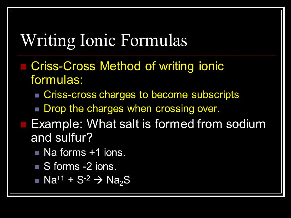 Writing Ionic Formulas Criss-Cross Method of writing ionic formulas: Criss-cross charges to become subscripts Drop the charges when crossing over. Exa