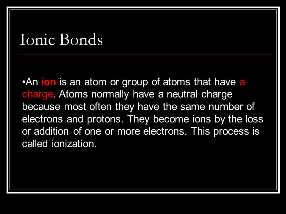 An ion is an atom or group of atoms that have a charge. Atoms normally have a neutral charge because most often they have the same number of electrons