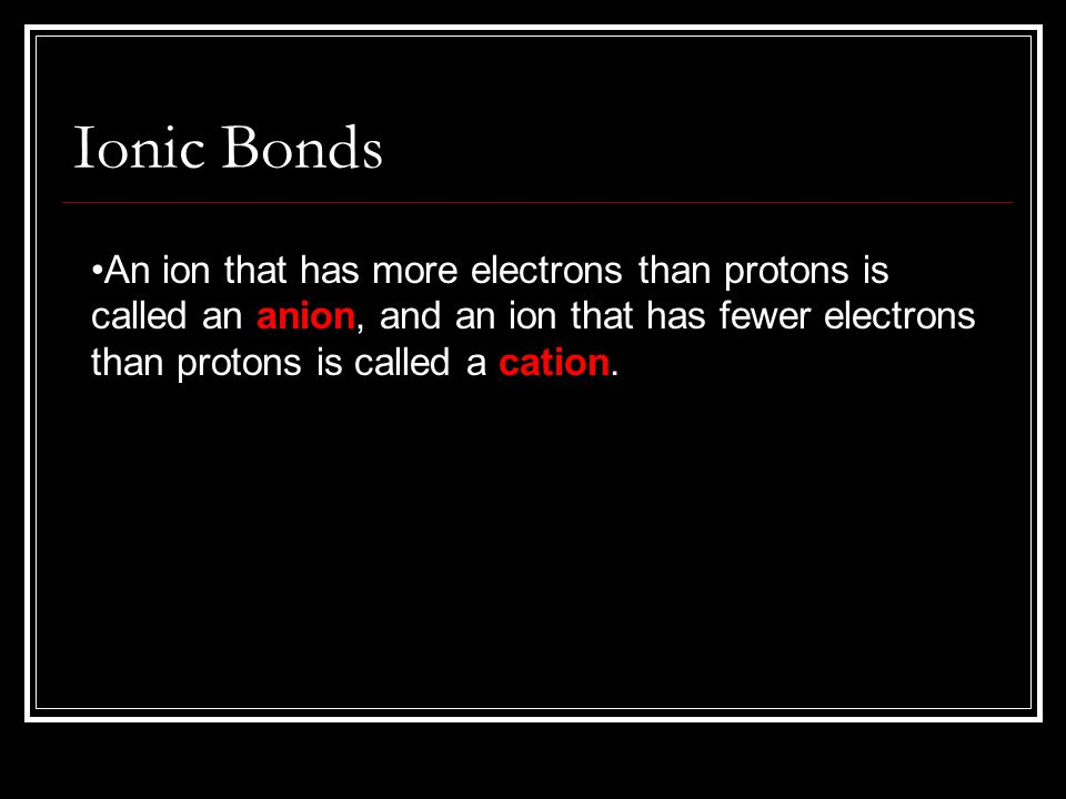 An ion that has more electrons than protons is called an anion, and an ion that has fewer electrons than protons is called a cation. Ionic Bonds