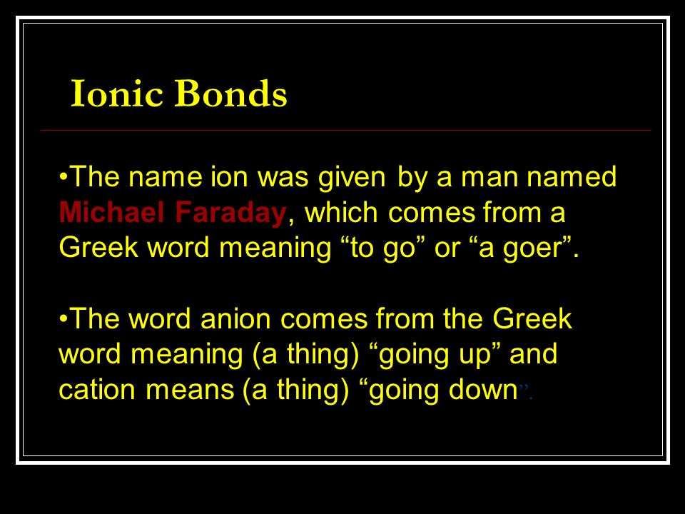 """The name ion was given by a man named Michael Faraday, which comes from a Greek word meaning """"to go"""" or """"a goer"""". The word anion comes from the Greek"""