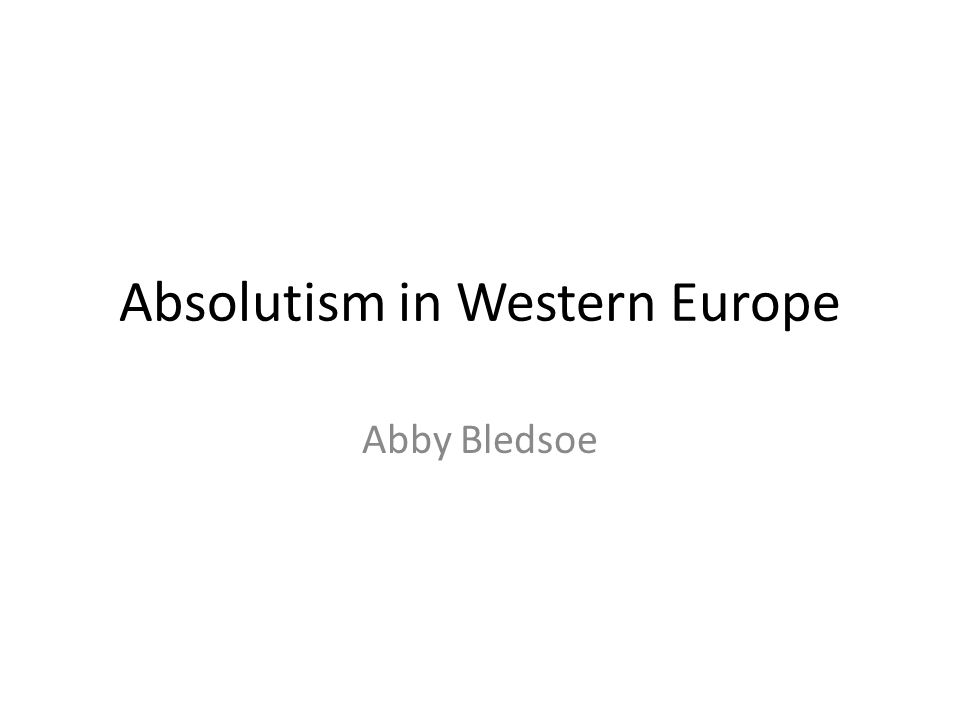 Absolutism in Western Europe Abby Bledsoe