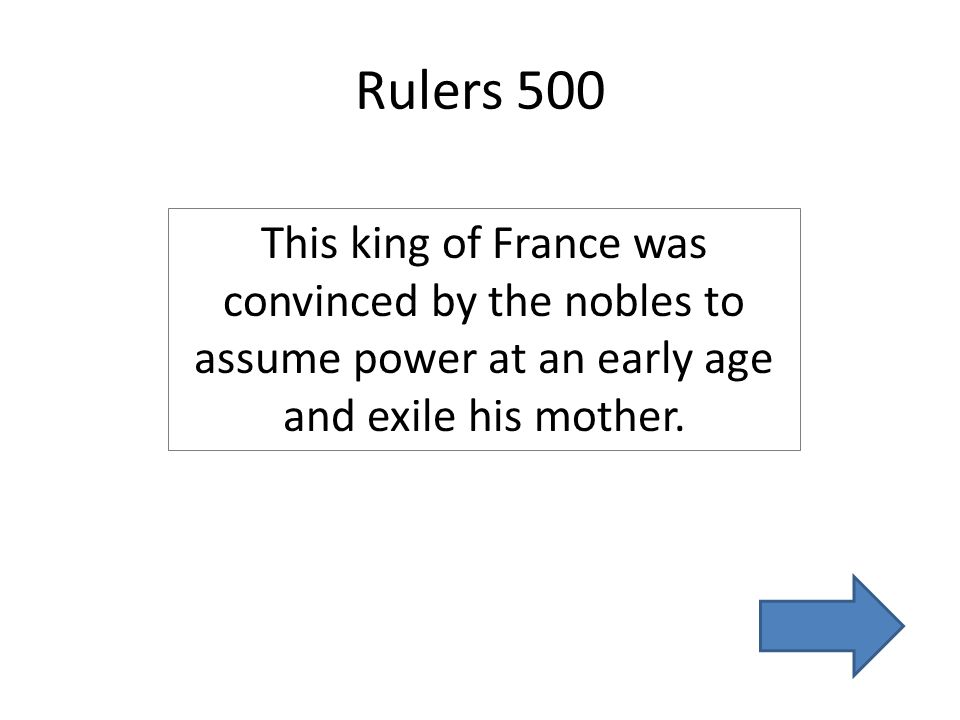 Rulers 500 This king of France was convinced by the nobles to assume power at an early age and exile his mother.