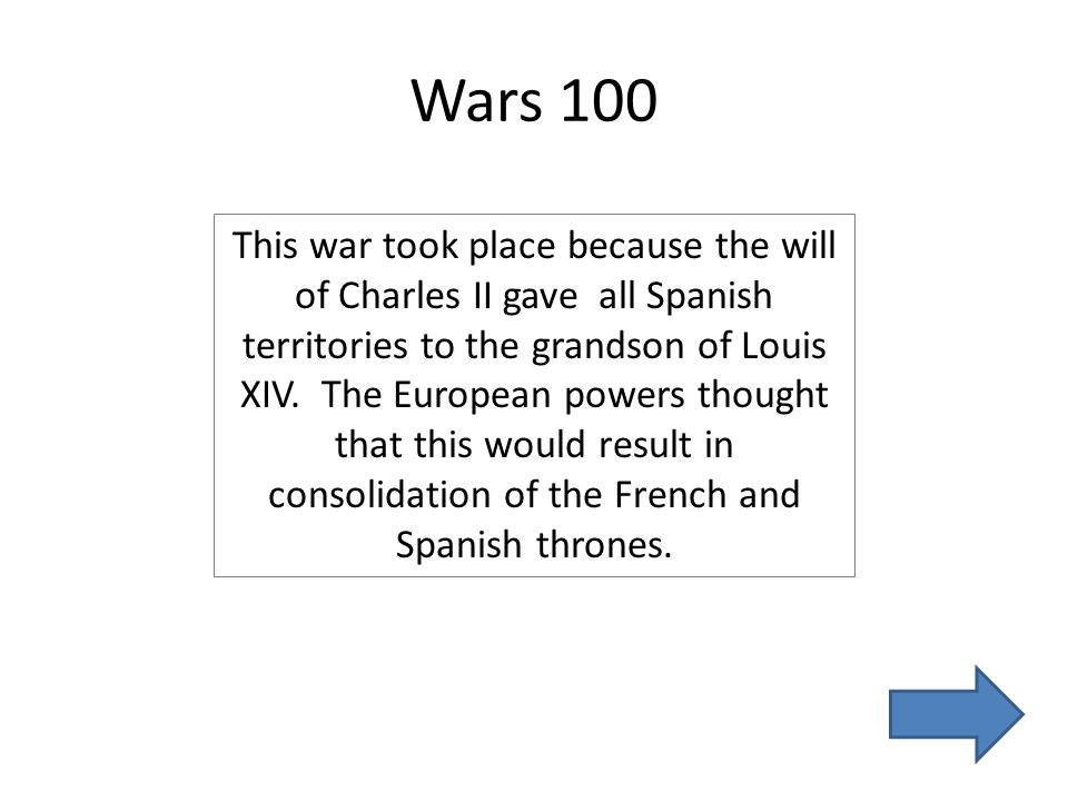 Wars 100 This war took place because the will of Charles II gave all Spanish territories to the grandson of Louis XIV.