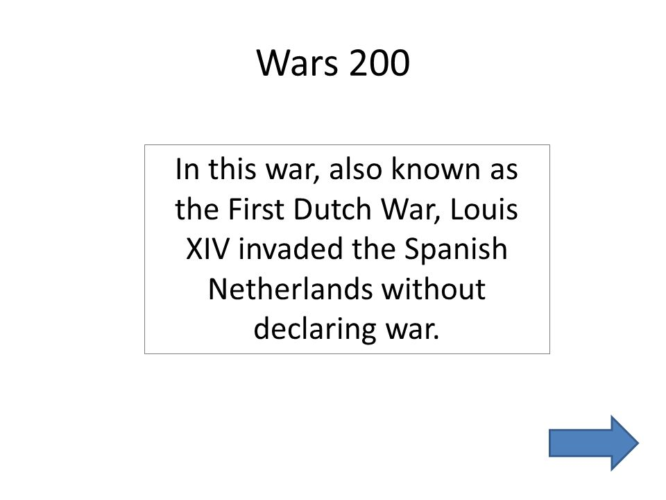 Wars 200 In this war, also known as the First Dutch War, Louis XIV invaded the Spanish Netherlands without declaring war.