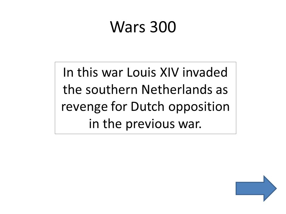 Wars 300 In this war Louis XIV invaded the southern Netherlands as revenge for Dutch opposition in the previous war.