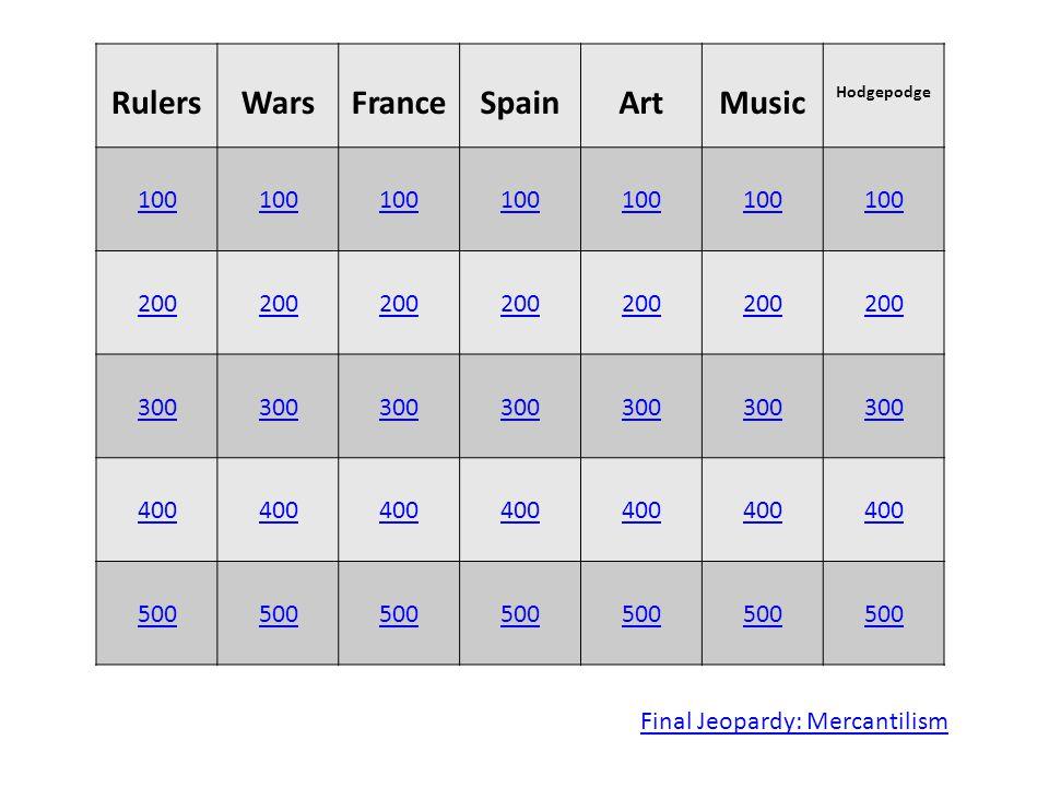 RulersWarsFranceSpainArtMusic Hodgepodge 100 200 300 400 500 Final Jeopardy: Mercantilism