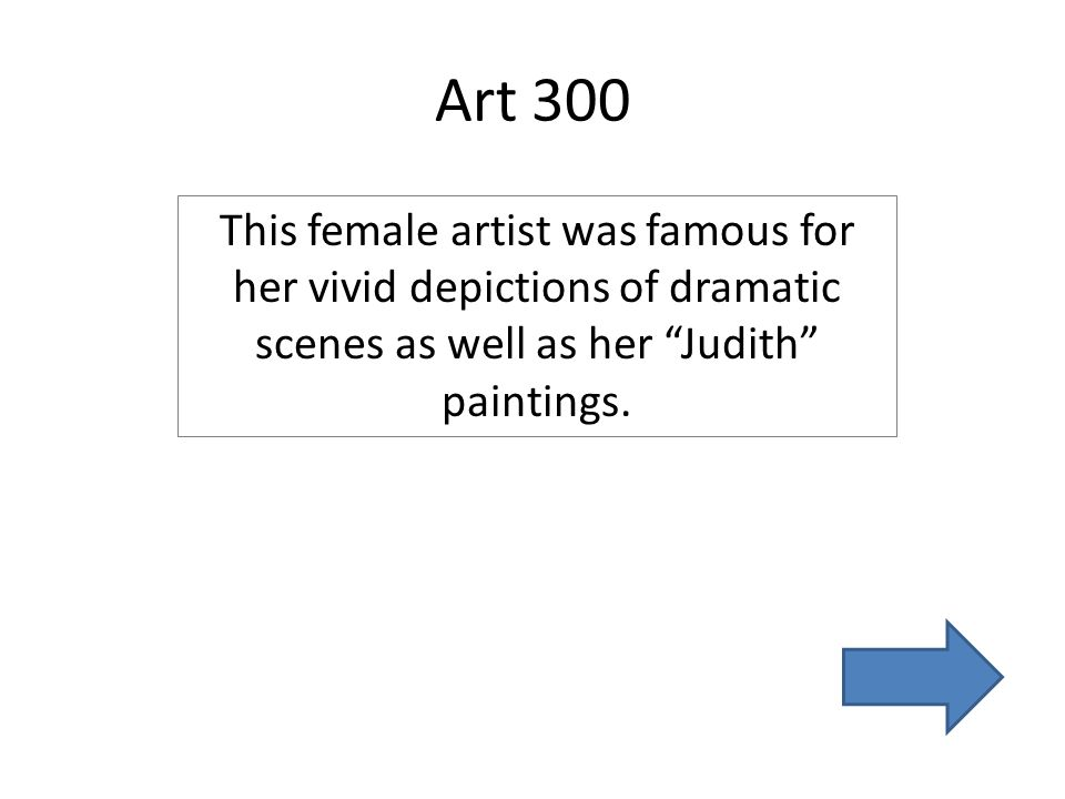 Art 300 This female artist was famous for her vivid depictions of dramatic scenes as well as her Judith paintings.