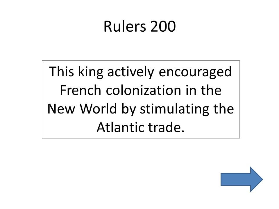 Rulers 200 This king actively encouraged French colonization in the New World by stimulating the Atlantic trade.