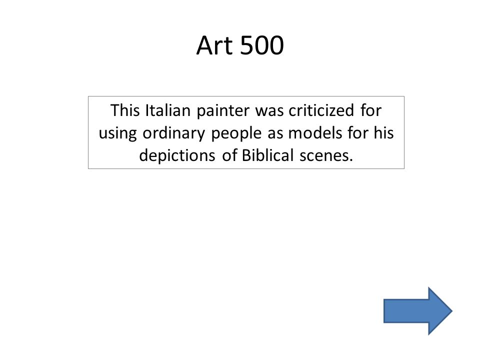 Art 500 This Italian painter was criticized for using ordinary people as models for his depictions of Biblical scenes.