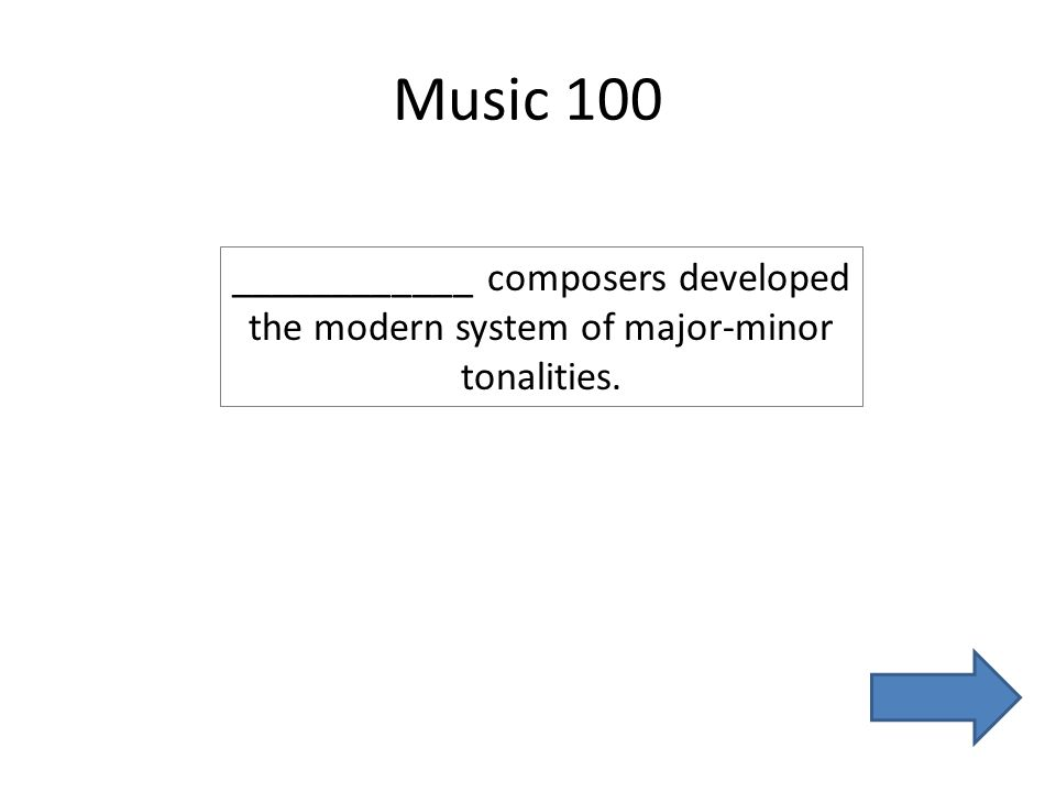 Music 100 ____________ composers developed the modern system of major-minor tonalities.