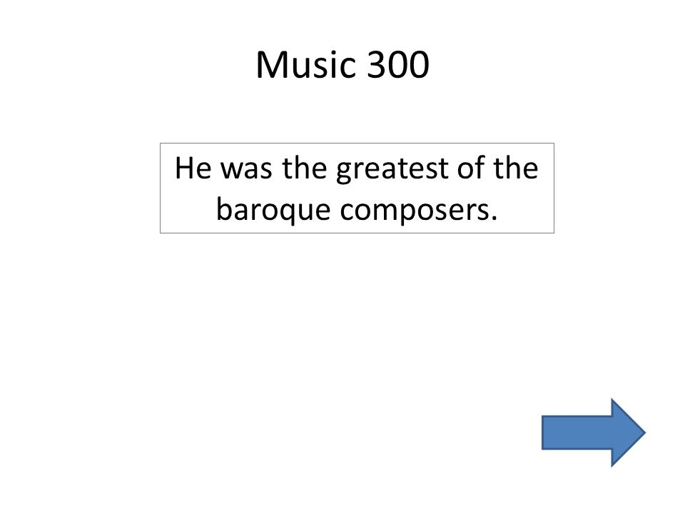 Music 300 He was the greatest of the baroque composers.