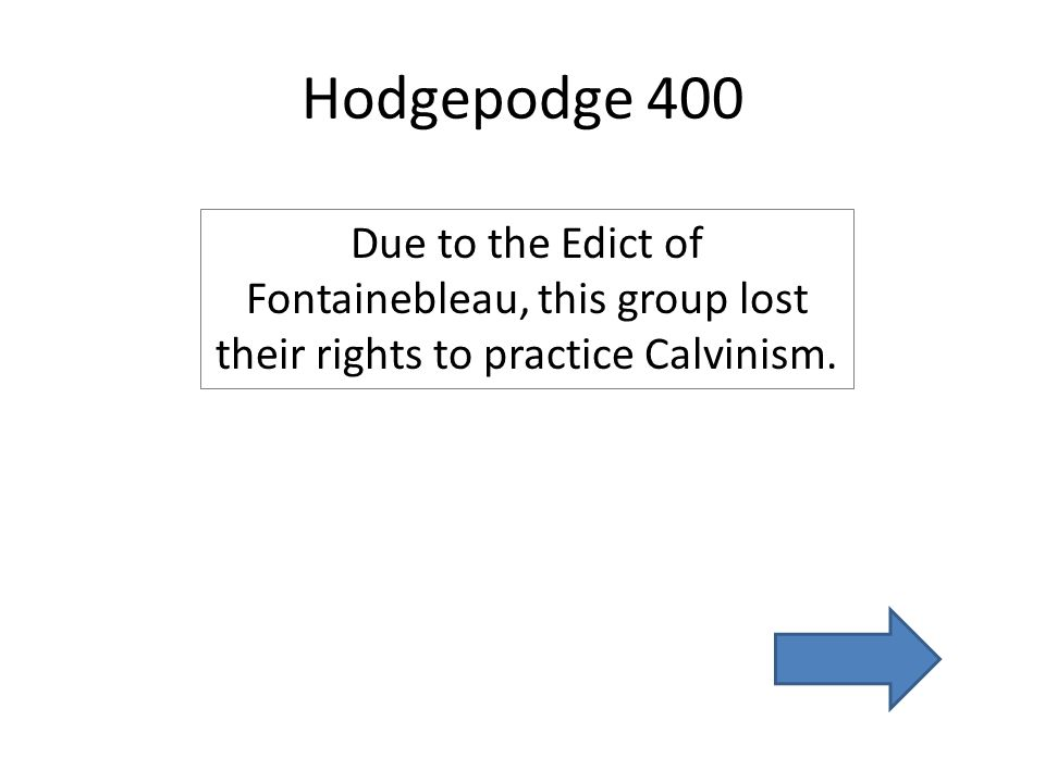 Hodgepodge 400 Due to the Edict of Fontainebleau, this group lost their rights to practice Calvinism.