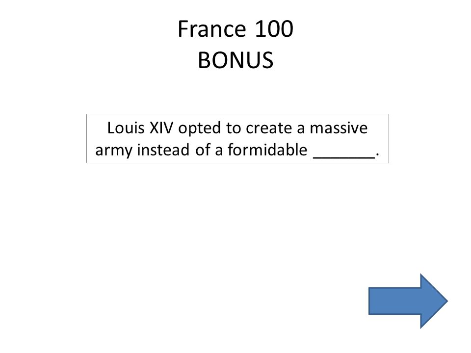 France 100 BONUS Louis XIV opted to create a massive army instead of a formidable _______.