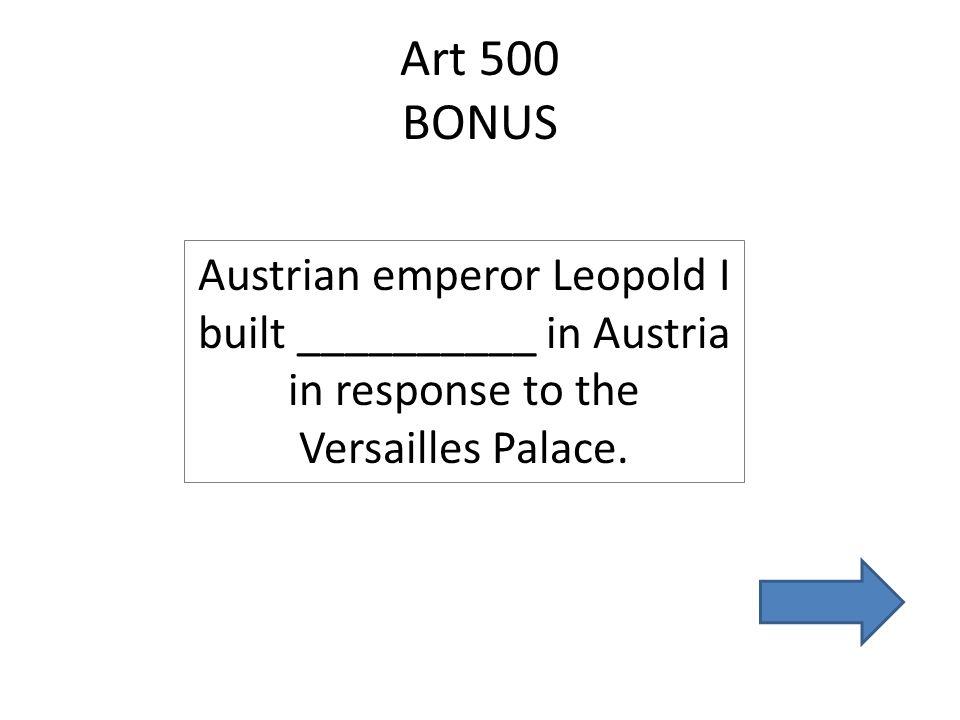 Art 500 BONUS Austrian emperor Leopold I built __________ in Austria in response to the Versailles Palace.