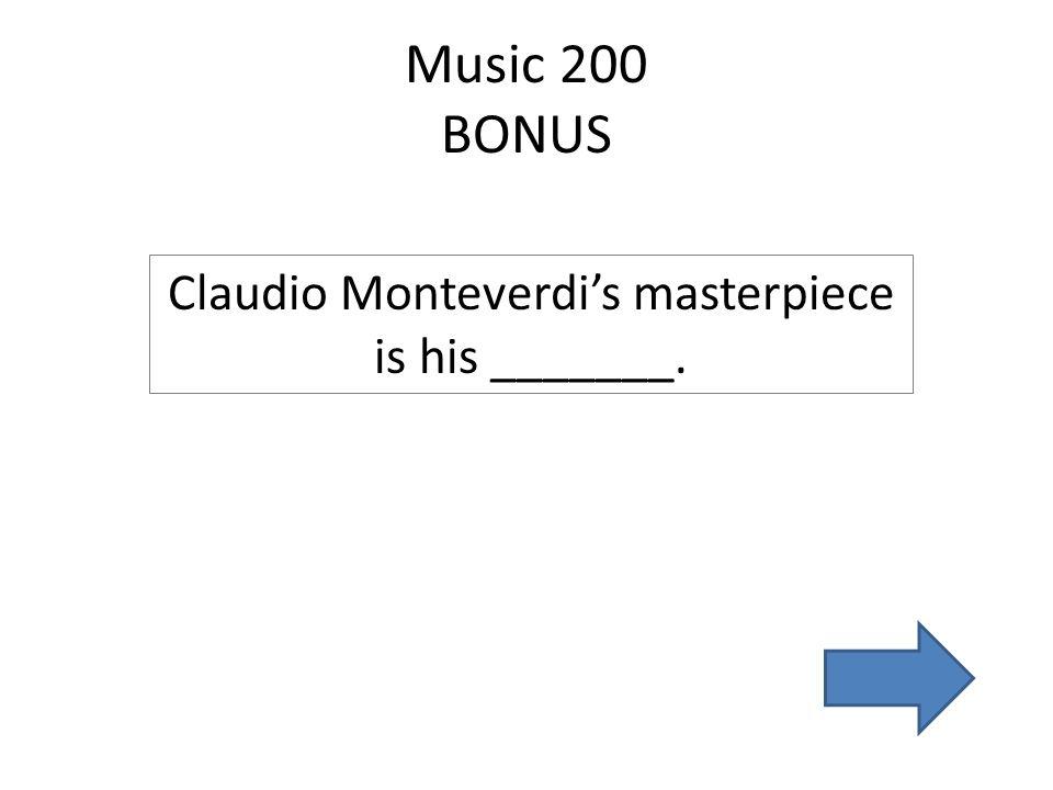 Music 200 BONUS Claudio Monteverdi's masterpiece is his _______.