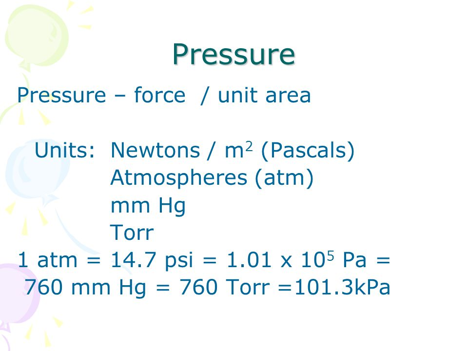 Pressure Pressure – force / unit area Units: Newtons / m 2 (Pascals) Atmospheres (atm) mm Hg Torr 1 atm = 14.7 psi = 1.01 x 10 5 Pa = 760 mm Hg = 760