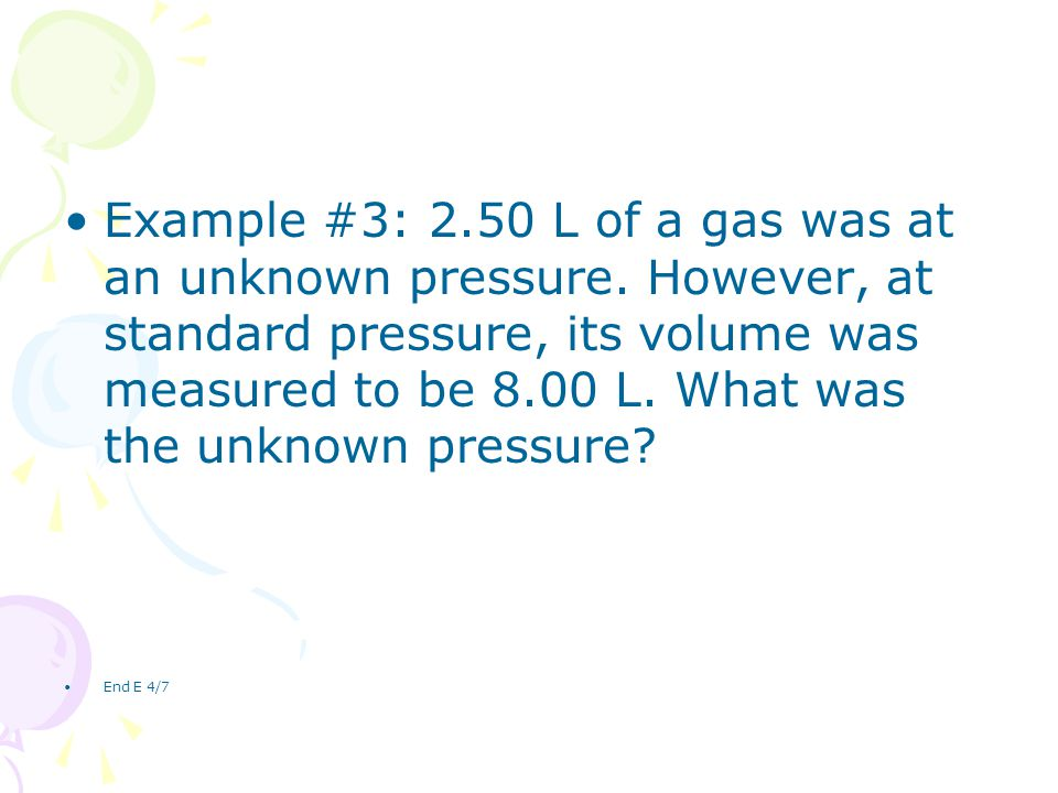 Example #3: 2.50 L of a gas was at an unknown pressure. However, at standard pressure, its volume was measured to be 8.00 L. What was the unknown pres