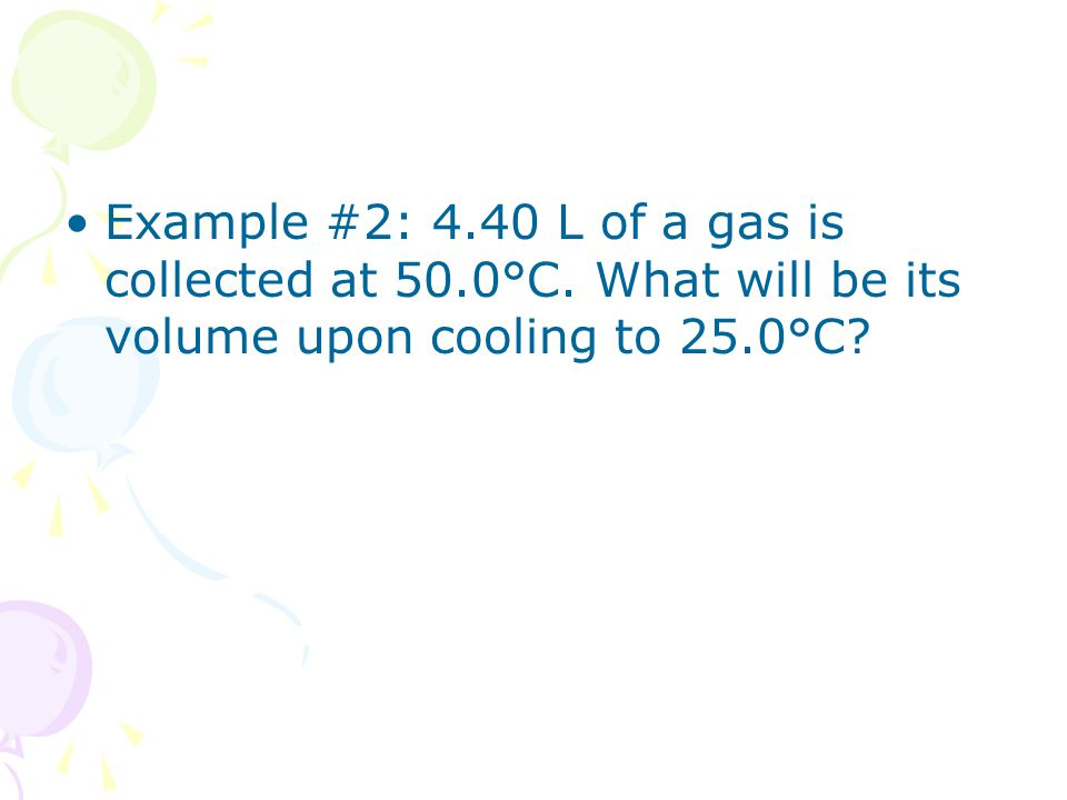 Example #2: 4.40 L of a gas is collected at 50.0°C. What will be its volume upon cooling to 25.0°C?