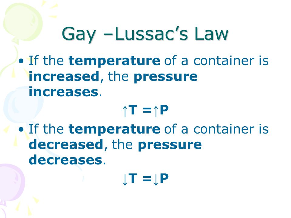 Gay –Lussac's Law If the temperature of a container is increased, the pressure increases. ↑ T = ↑ P If the temperature of a container is decreased, th