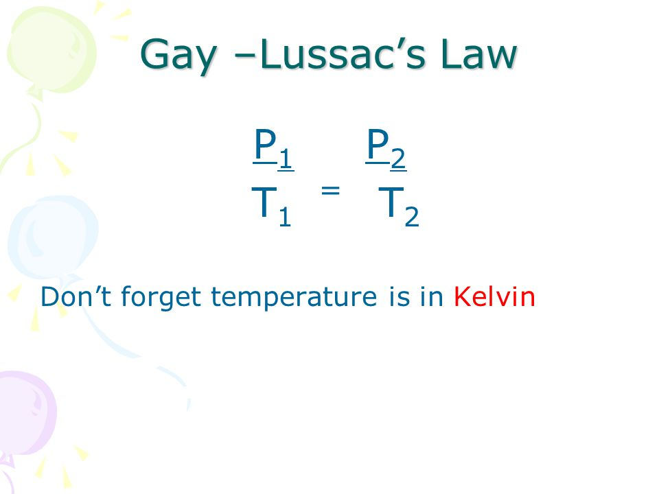 P 1 P 2 T 1 T 2 Don't forget temperature is in Kelvin Gay –Lussac's Law =